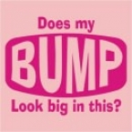 Does My Bump look Big In This - Funny Printed T-Shirt